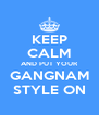 KEEP CALM AND PUT YOUR GANGNAM STYLE ON - Personalised Poster A4 size