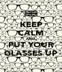 KEEP CALM AND PUT YOUR GLASSES UP - Personalised Poster A4 size