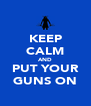 KEEP CALM AND PUT YOUR GUNS ON - Personalised Poster A4 size