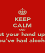 KEEP CALM AND Put your hand up if You've had alcohol - Personalised Poster A4 size