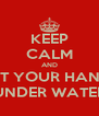 KEEP CALM AND PUT YOUR HANDS UNDER WATER - Personalised Poster A4 size