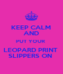 KEEP CALM AND PUT YOUR  LEOPARD PRINT  SLIPPERS ON  - Personalised Poster A4 size