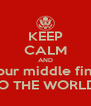 KEEP CALM AND put your middle finger.... TO THE WORLD! - Personalised Poster A4 size