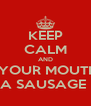 KEEP CALM AND PUT YOUR MOUTH ON A SAUSAGE  - Personalised Poster A4 size