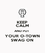 KEEP CALM AND PUT  YOUR O-TOWN SWAG ON - Personalised Poster A4 size