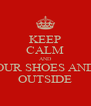 KEEP CALM AND PUT YOUR SHOES AND EGOS OUTSIDE - Personalised Poster A4 size