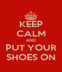 KEEP CALM AND  PUT YOUR  SHOES ON - Personalised Poster A4 size