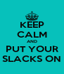 KEEP CALM AND PUT YOUR SLACKS ON - Personalised Poster A4 size