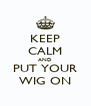 KEEP CALM AND PUT YOUR WIG ON - Personalised Poster A4 size