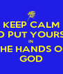 KEEP CALM AND PUT YOURSELF IN  THE HANDS OF GOD - Personalised Poster A4 size