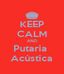 KEEP CALM AND Putaria  Acústica - Personalised Poster A4 size