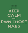 KEEP CALM AND PWN THOSE NABS - Personalised Poster A4 size