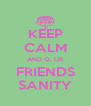 KEEP CALM AND Q. UR FRIENDS SANITY - Personalised Poster A4 size