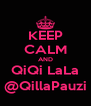 KEEP CALM AND QiQi LaLa @QillaPauzi - Personalised Poster A4 size