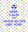 KEEP CALM AND  QIUCK SCOPE LIKE JOSE  - Personalised Poster A4 size