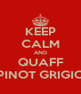 KEEP CALM AND QUAFF PINOT GRIGIO - Personalised Poster A4 size