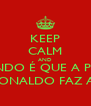 KEEP CALM AND QUANDO É QUE A PRIMA  DO RONALDO FAZ ANOS? - Personalised Poster A4 size