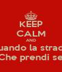 KEEP CALM AND Quando la strada  Che prendi se - Personalised Poster A4 size
