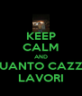 KEEP CALM AND QUANTO CAZZO LAVORI - Personalised Poster A4 size