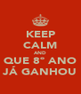 KEEP CALM AND QUE 8º ANO JÁ GANHOU - Personalised Poster A4 size