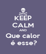 KEEP CALM AND Que calor   é esse?  - Personalised Poster A4 size