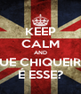 KEEP CALM AND QUE CHIQUEIRO É ESSE? - Personalised Poster A4 size
