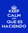 KEEP CALM AND  QUE ES HACIENDO - Personalised Poster A4 size