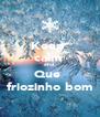 Keep  calm  and  Que  friozinho bom - Personalised Poster A4 size