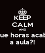 KEEP CALM AND Que horas acaba a aula?! - Personalised Poster A4 size