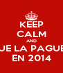 KEEP CALM AND QUE LA PAGUEN EN 2014 - Personalised Poster A4 size