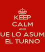 KEEP CALM AND QUE LO ASUMA EL TURNO - Personalised Poster A4 size