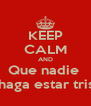 KEEP CALM AND Que nadie  Te haga estar triste  - Personalised Poster A4 size
