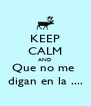 KEEP CALM AND Que no me  digan en la .... - Personalised Poster A4 size
