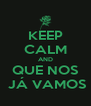 KEEP CALM AND  QUE NOS   JÁ VAMOS - Personalised Poster A4 size