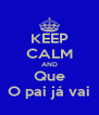 KEEP CALM AND Que O pai já vai - Personalised Poster A4 size