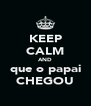 KEEP CALM AND que o papai CHEGOU - Personalised Poster A4 size