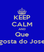 KEEP CALM AND Que O Ventura gosta do Jose Raimundo - Personalised Poster A4 size