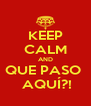 KEEP CALM AND QUE PASO   AQUÍ?! - Personalised Poster A4 size