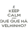 KEEP CALM AND QUE QUE HÁ, VELHINHO? - Personalised Poster A4 size
