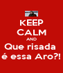 KEEP CALM AND Que risada  é essa Aro?! - Personalised Poster A4 size