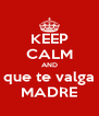 KEEP CALM AND que te valga MADRE - Personalised Poster A4 size