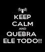 KEEP CALM AND QUEBRA  ELE TODO!! - Personalised Poster A4 size