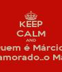 KEEP CALM AND Quem é Márcio? Teu namorado..o Márcio? - Personalised Poster A4 size
