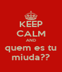 KEEP CALM AND quem es tu miuda?? - Personalised Poster A4 size