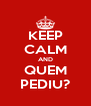KEEP CALM AND QUEM PEDIU? - Personalised Poster A4 size