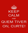 KEEP CALM AND QUEM TIVER ON, CURTE! - Personalised Poster A4 size
