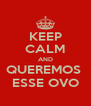 KEEP CALM AND QUEREMOS  ESSE OVO - Personalised Poster A4 size