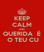 KEEP CALM AND QUERIDA  É  O TEU CU - Personalised Poster A4 size