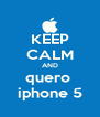 KEEP CALM AND quero  iphone 5 - Personalised Poster A4 size