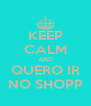 KEEP CALM AND QUERO IR NO SHOPP - Personalised Poster A4 size